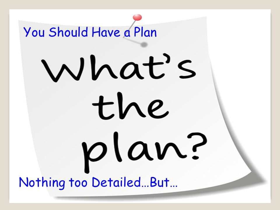 You Should Have a Plan Nothing too Detailed…But…