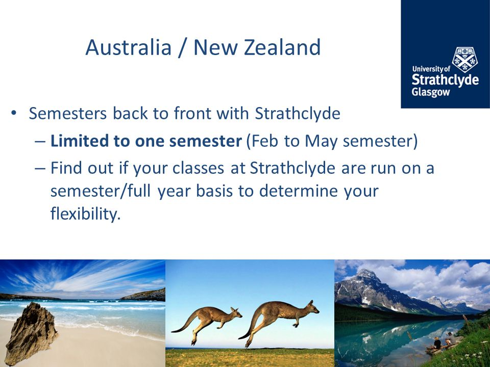 Australia / New Zealand Semesters back to front with Strathclyde – Limited to one semester (Feb to May semester) – Find out if your classes at Strathclyde are run on a semester/full year basis to determine your flexibility.