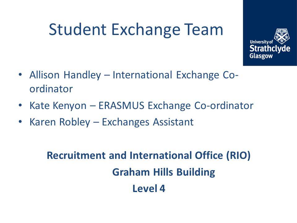 Student Exchange Team Allison Handley – International Exchange Co- ordinator Kate Kenyon – ERASMUS Exchange Co-ordinator Karen Robley – Exchanges Assistant Recruitment and International Office (RIO) Graham Hills Building Level 4