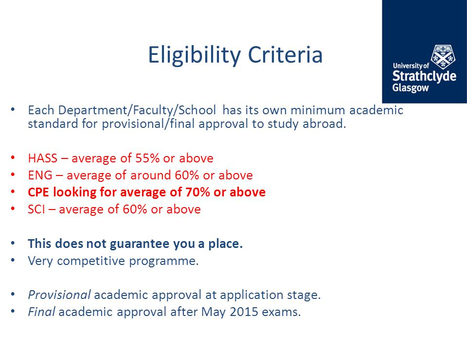 Eligibility Criteria Each Department/Faculty/School has its own minimum academic standard for provisional/final approval to study abroad.