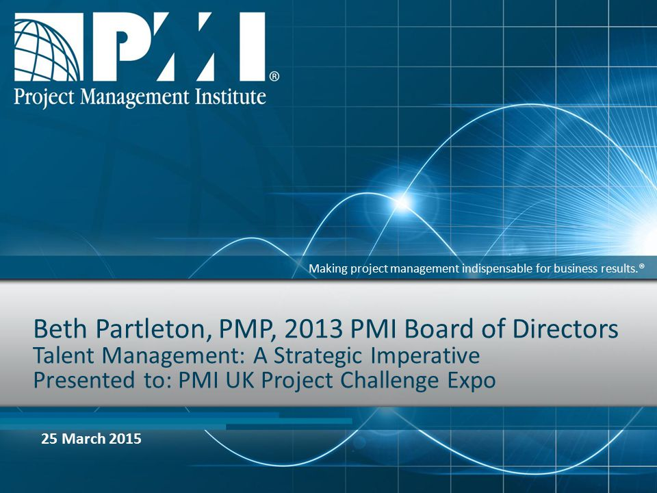 Making project management indispensable for business results.® Beth Partleton, PMP, 2013 PMI Board of Directors Talent Management: A Strategic Imperative Presented to: PMI UK Project Challenge Expo 25 March 2015