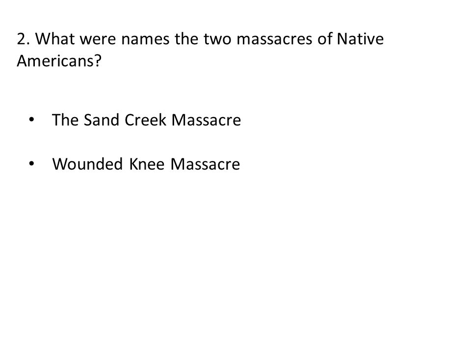 2. What were names the two massacres of Native Americans? The Sand Creek Massacre Wounded Knee Massacre