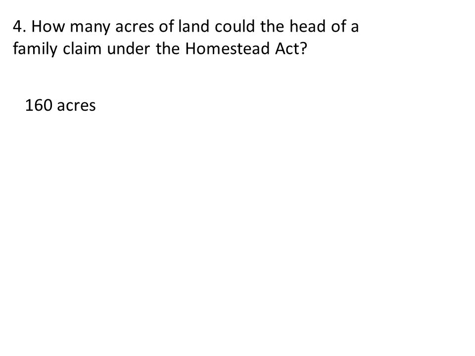 4. How many acres of land could the head of a family claim under the Homestead Act? 160 acres