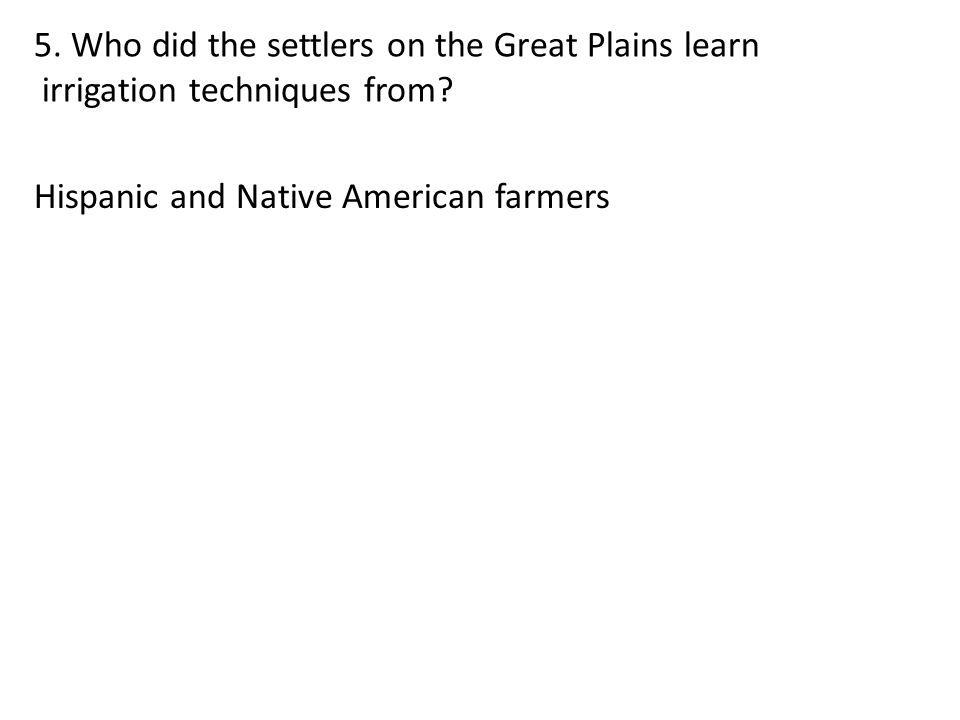 5. Who did the settlers on the Great Plains learn irrigation techniques from? Hispanic and Native American farmers