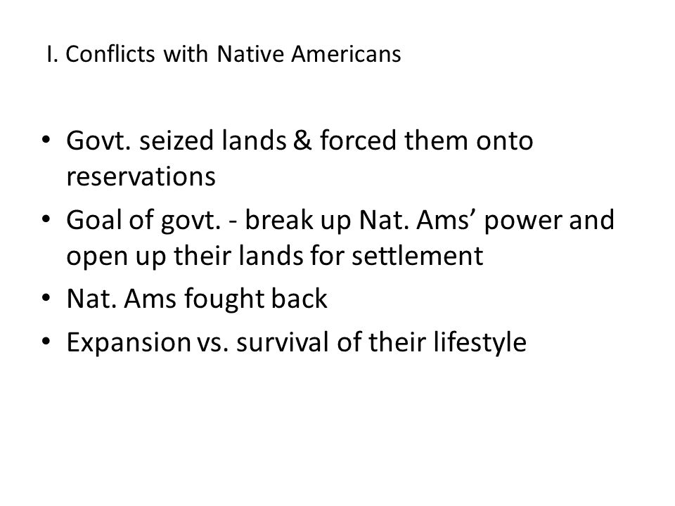 Govt. seized lands & forced them onto reservations Goal of govt. - break up Nat. Ams' power and open up their lands for settlement Nat. Ams fought bac