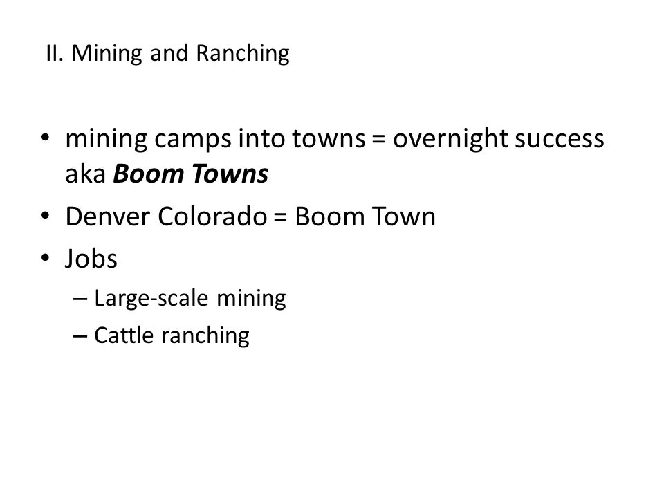 mining camps into towns = overnight success aka Boom Towns Denver Colorado = Boom Town Jobs – Large-scale mining – Cattle ranching II.