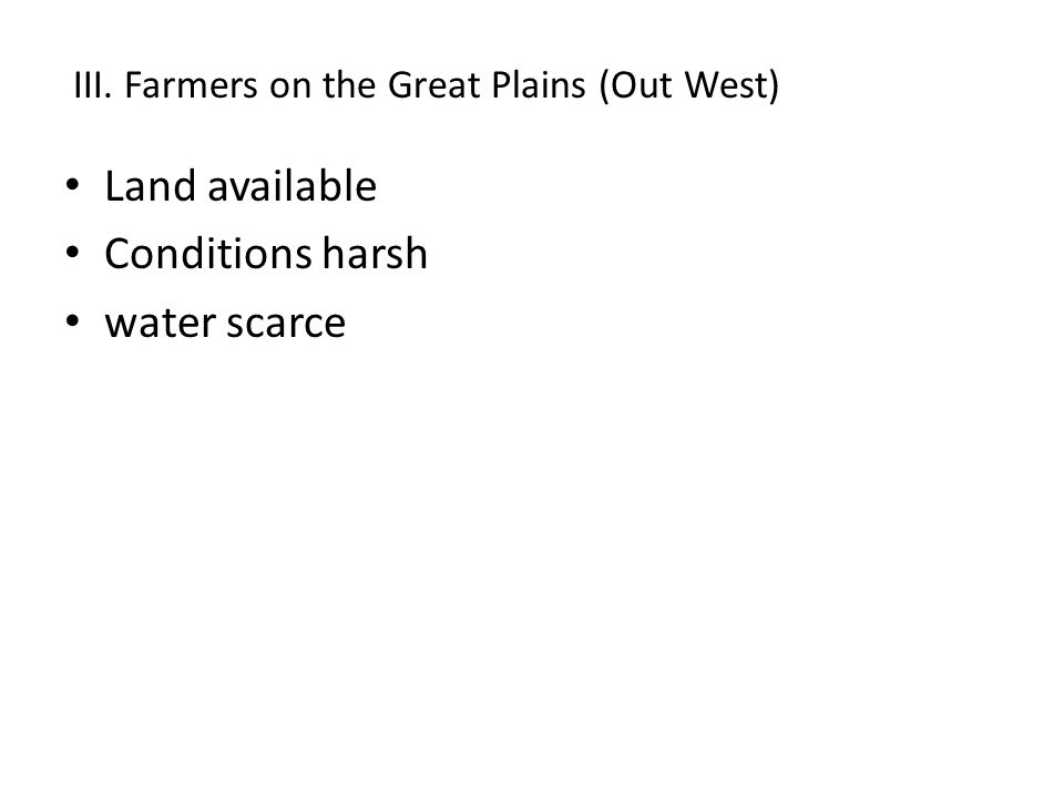 Land available Conditions harsh water scarce III. Farmers on the Great Plains (Out West)