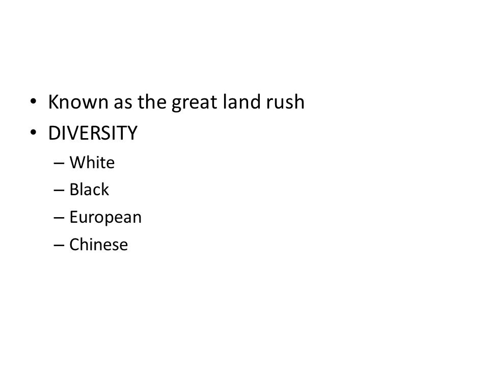 Known as the great land rush DIVERSITY – White – Black – European – Chinese