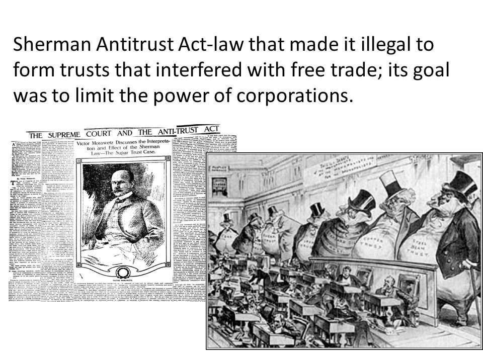 Sherman Antitrust Act-law that made it illegal to form trusts that interfered with free trade; its goal was to limit the power of corporations.