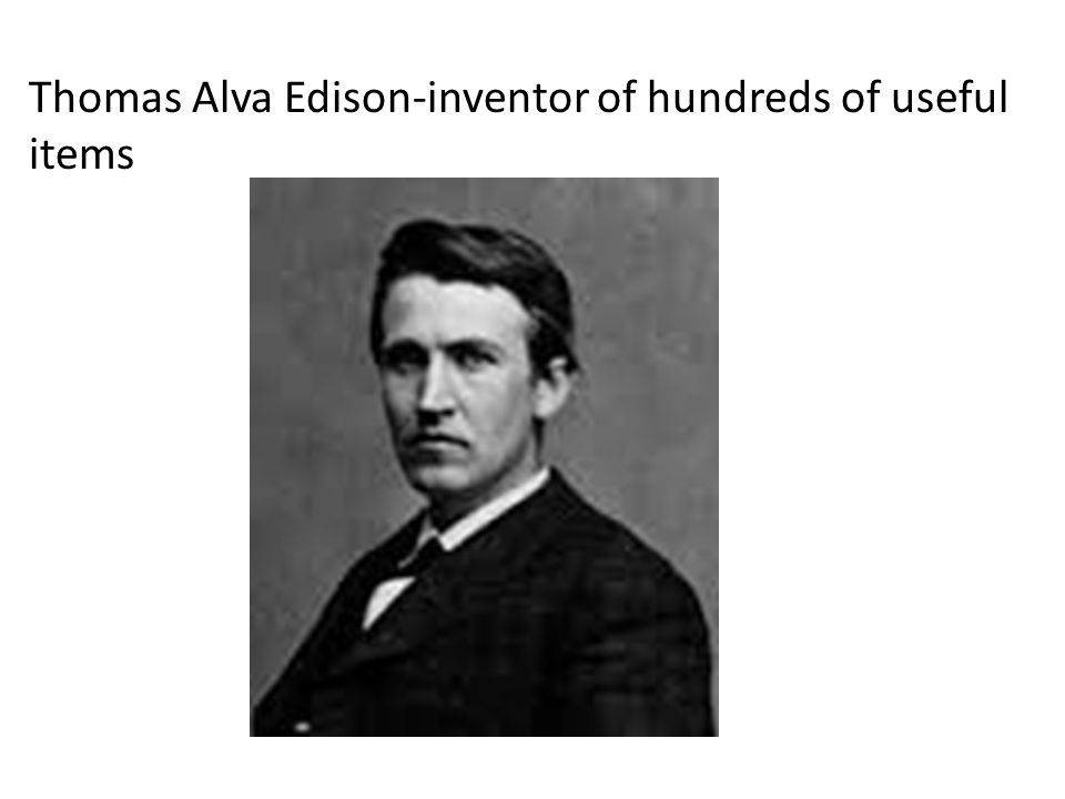 Thomas Alva Edison-inventor of hundreds of useful items