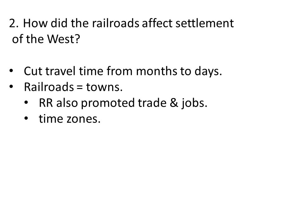 2. How did the railroads affect settlement of the West? Cut travel time from months to days. Railroads = towns. RR also promoted trade & jobs. time zo