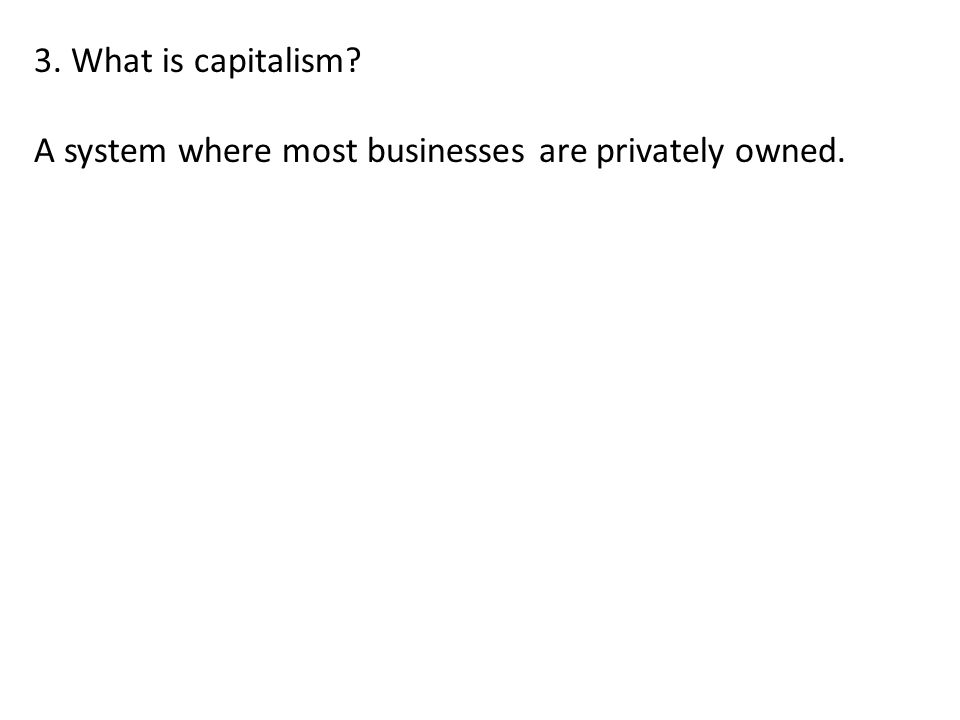 3. What is capitalism? A system where most businesses are privately owned.