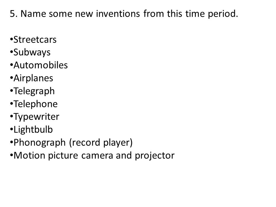 5. Name some new inventions from this time period. Streetcars Subways Automobiles Airplanes Telegraph Telephone Typewriter Lightbulb Phonograph (recor