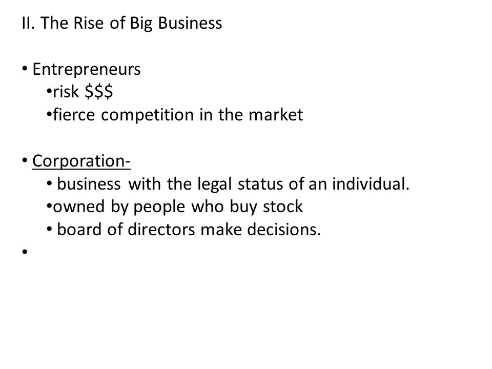 II. The Rise of Big Business Entrepreneurs risk $$$ fierce competition in the market Corporation- business with the legal status of an individual. own