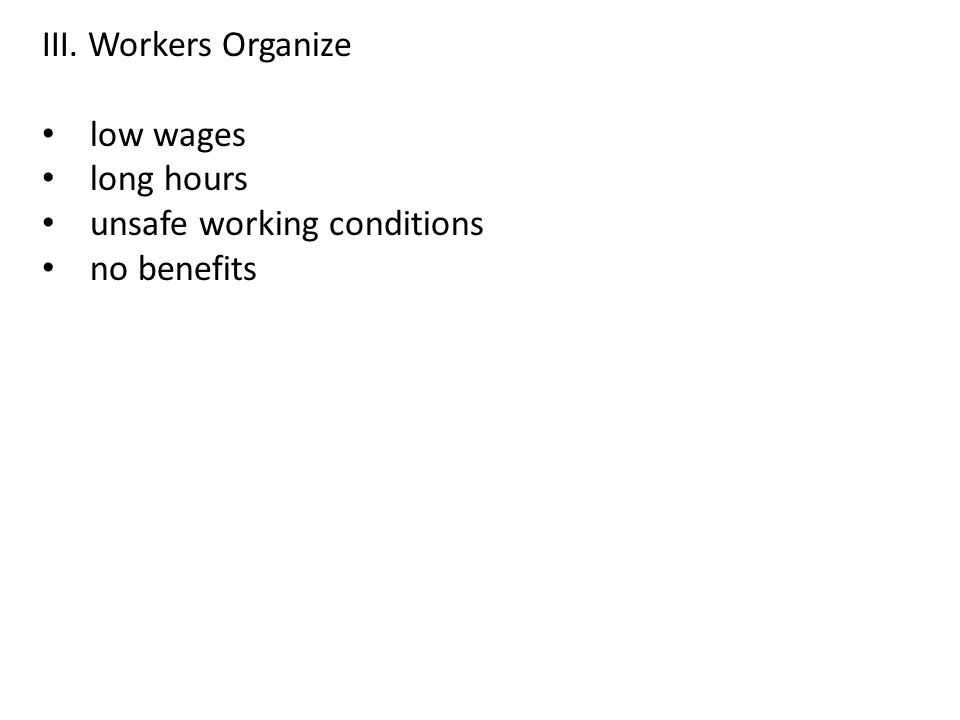 III. Workers Organize low wages long hours unsafe working conditions no benefits