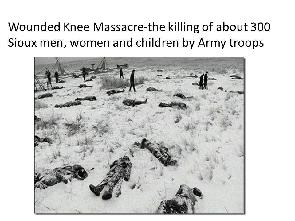 Wounded Knee Massacre-the killing of about 300 Sioux men, women and children by Army troops
