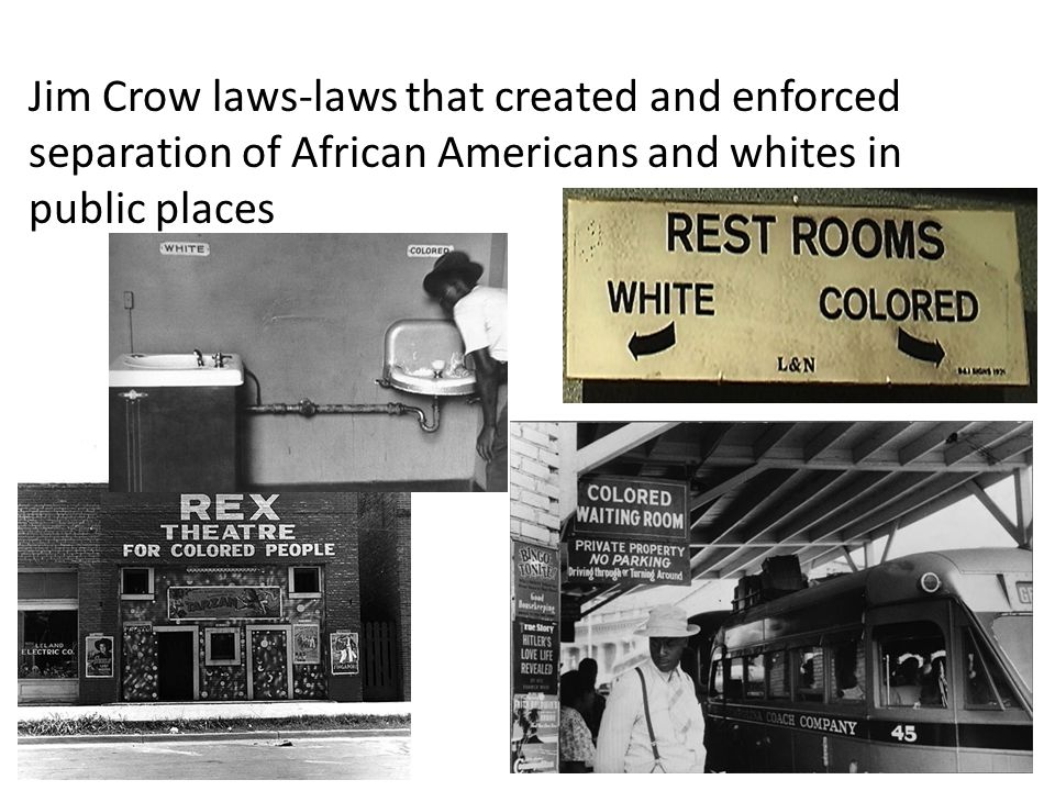 Jim Crow laws-laws that created and enforced separation of African Americans and whites in public places