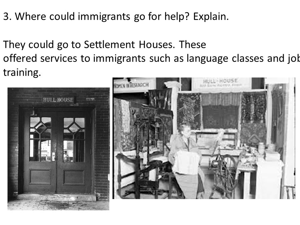 3. Where could immigrants go for help. Explain. They could go to Settlement Houses.