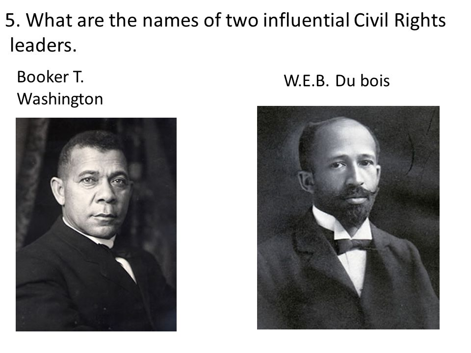 5. What are the names of two influential Civil Rights leaders. W.E.B. Du bois Booker T. Washington