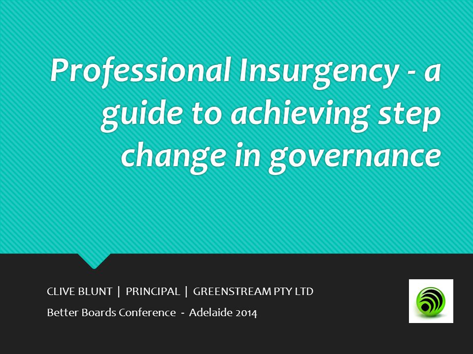 Professional Insurgency - a guide to achieving step change in governance CLIVE BLUNT | PRINCIPAL | GREENSTREAM PTY LTD Better Boards Conference - Adelaide 2014 CLIVE BLUNT | PRINCIPAL | GREENSTREAM PTY LTD Better Boards Conference - Adelaide 2014