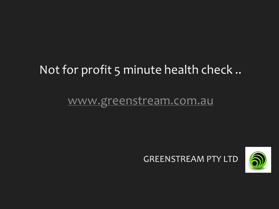 Not for profit 5 minute health check.. www.greenstream.com.au GREENSTREAM PTY LTD