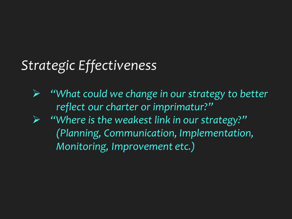 Strategic Effectiveness  What could we change in our strategy to better reflect our charter or imprimatur  Where is the weakest link in our strategy (Planning, Communication, Implementation, Monitoring, Improvement etc.)