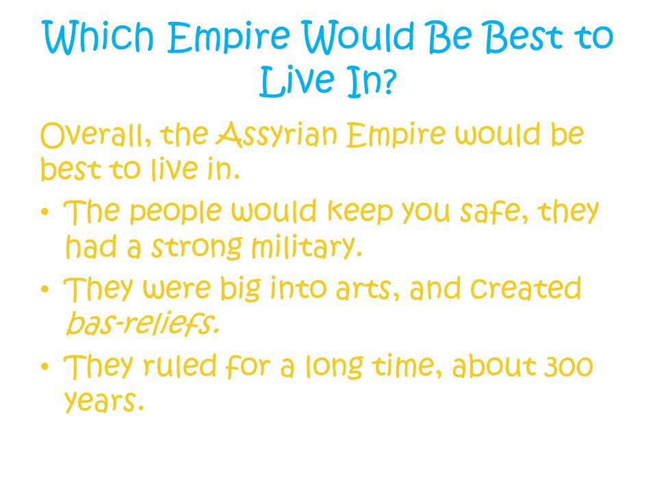 Which Empire Would Be Best to Live In. Overall, the Assyrian Empire would be best to live in.
