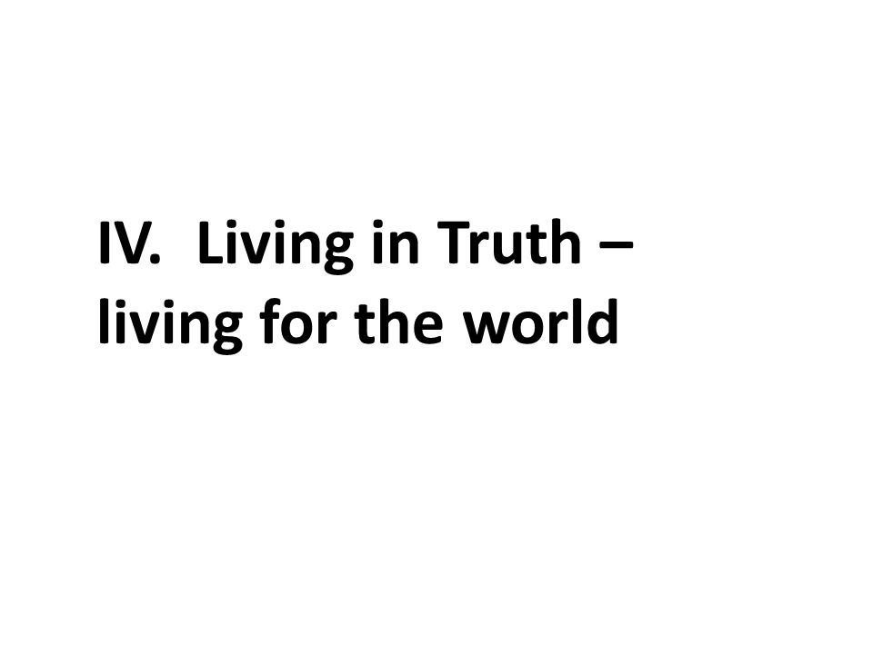 IV. Living in Truth – living for the world