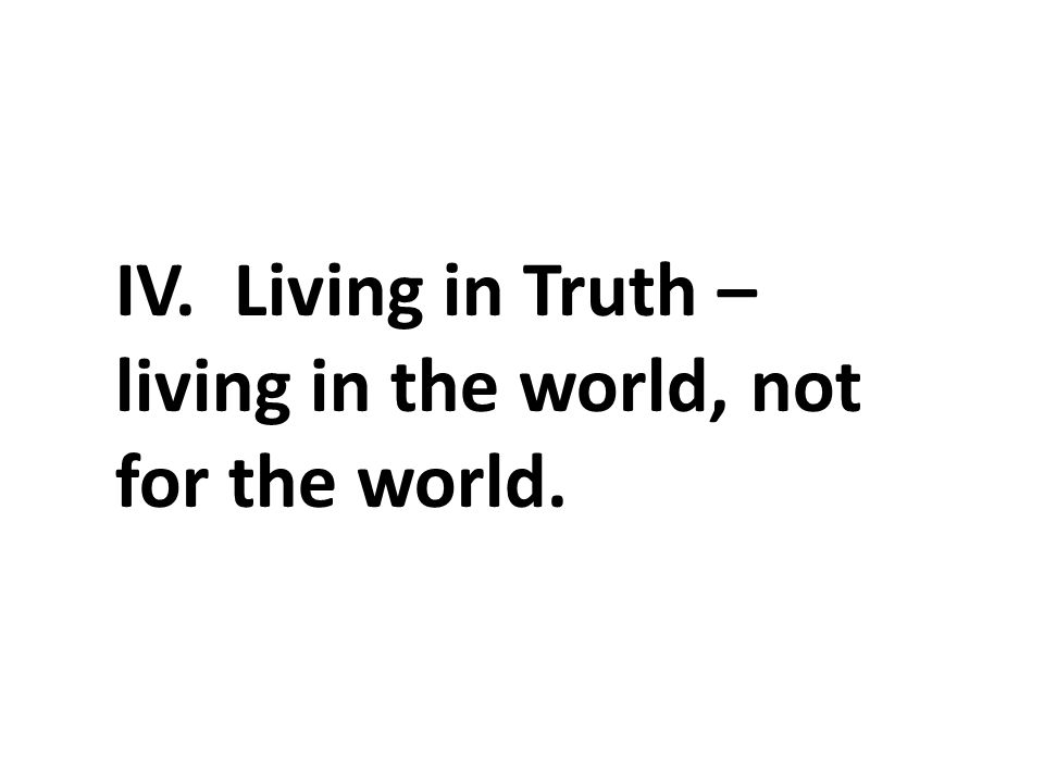 IV. Living in Truth – living in the world, not for the world.