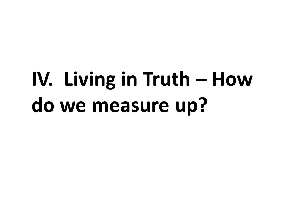 IV. Living in Truth – How do we measure up