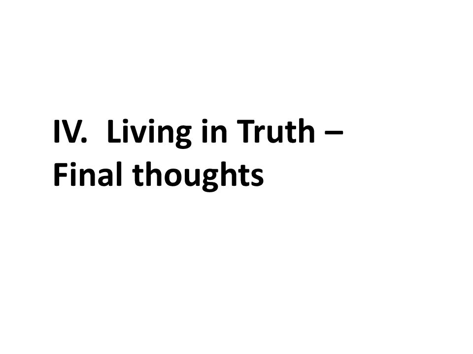 IV. Living in Truth – Final thoughts