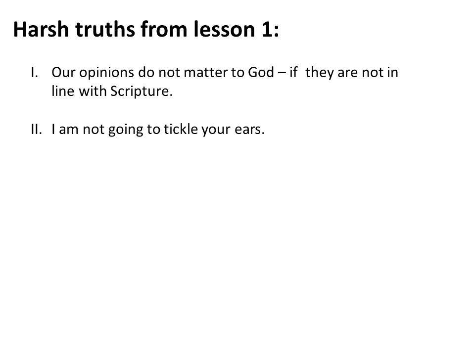 Harsh truths from lesson 1: I.Our opinions do not matter to God – if they are not in line with Scripture.
