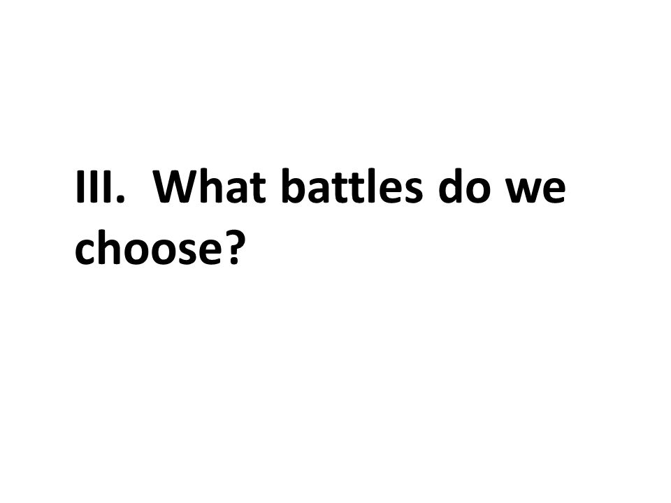 III. What battles do we choose
