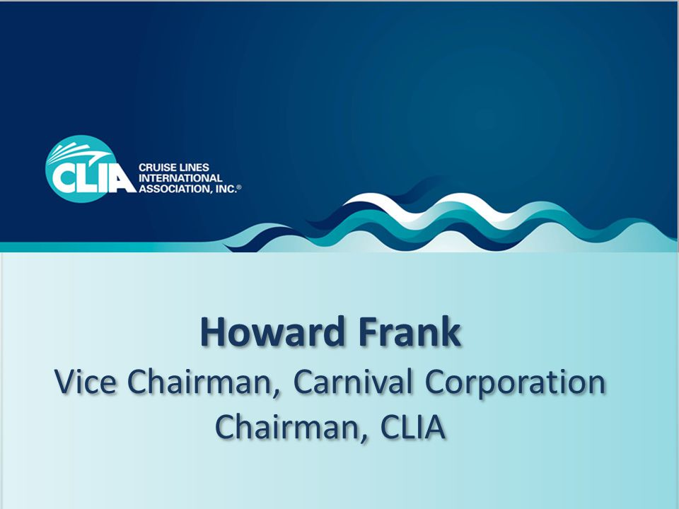 2 Howard Frank Vice Chairman, Carnival Corporation Chairman, CLIA