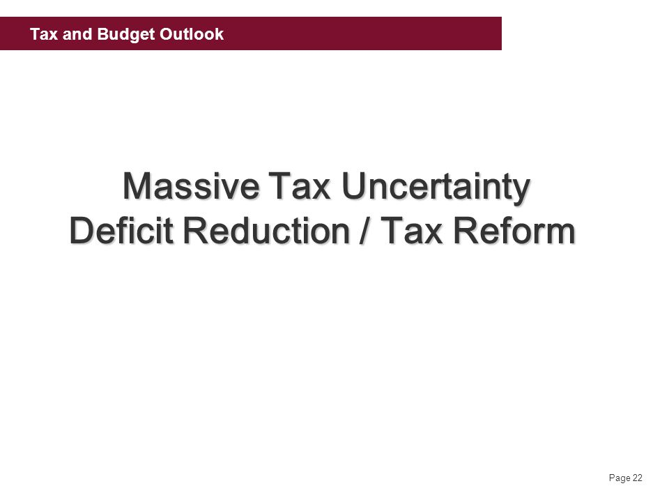 Page 22 Tax and Budget Outlook Massive Tax Uncertainty Deficit Reduction / Tax Reform