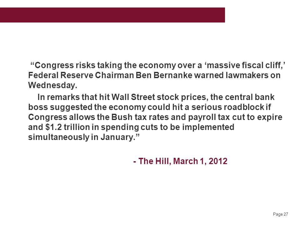 Page 27 Congress risks taking the economy over a 'massive fiscal cliff,' Federal Reserve Chairman Ben Bernanke warned lawmakers on Wednesday.