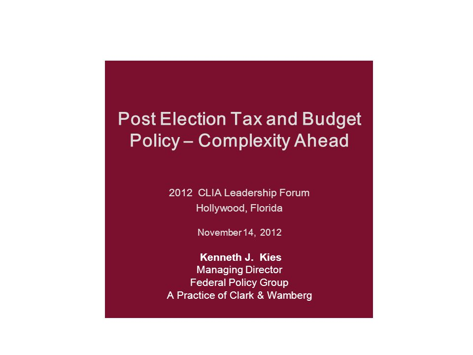 Post Election Tax and Budget Policy – Complexity Ahead 2012 CLIA Leadership Forum Hollywood, Florida November 14, 2012 Kenneth J.