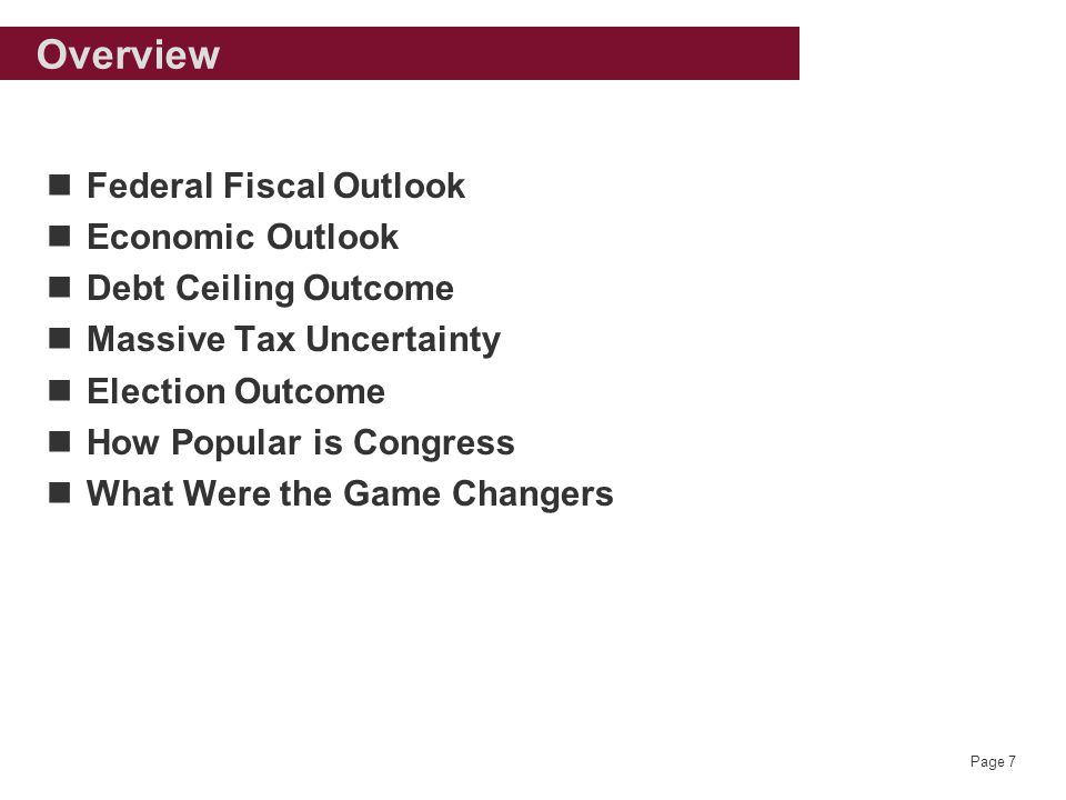 Page 7 Overview Federal Fiscal Outlook Economic Outlook Debt Ceiling Outcome Massive Tax Uncertainty Election Outcome How Popular is Congress What Were the Game Changers
