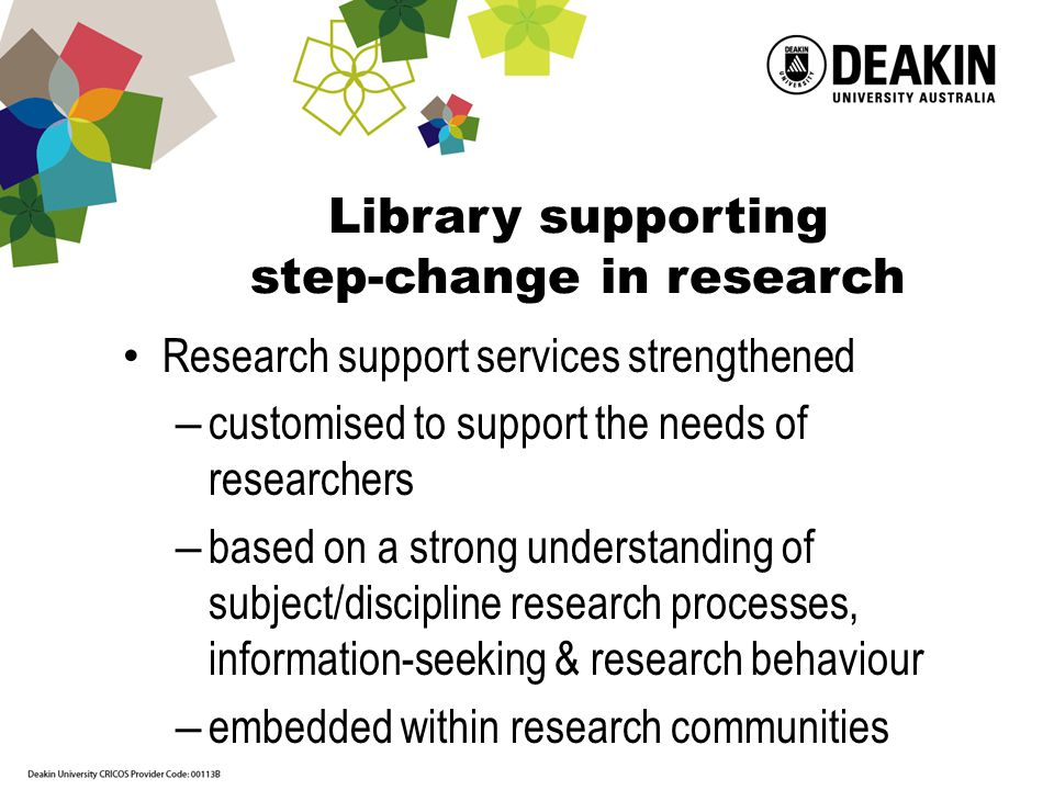 Research support team - manage, develop, deliver and evaluate targeted services Manager 2 specialist Research Librarians 5 part-time Library Research Support Officers (current HDR students) Liaison librarians Managers of services to each faculty Cross campus teams of Liaison Librarians Frontline Services staff Digital services Manager Digitisation and Repository Coordinator and staff Web Content and Discovery Coordinator and staff Systems and technical experts Library research support – delivered by network of staff