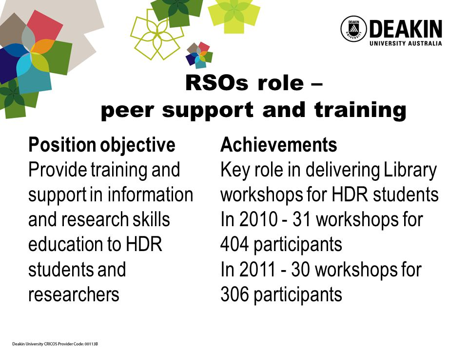 RSOs role – peer support and training Position objective Provide training and support in information and research skills education to HDR students and researchers Achievements Key role in delivering Library workshops for HDR students In 2010 - 31 workshops for 404 participants In 2011 - 30 workshops for 306 participants