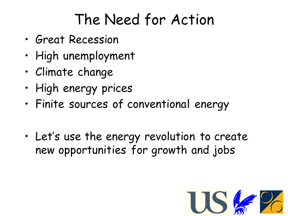 The Need for Action Great Recession High unemployment Climate change High energy prices Finite sources of conventional energy Let's use the energy revolution to create new opportunities for growth and jobs