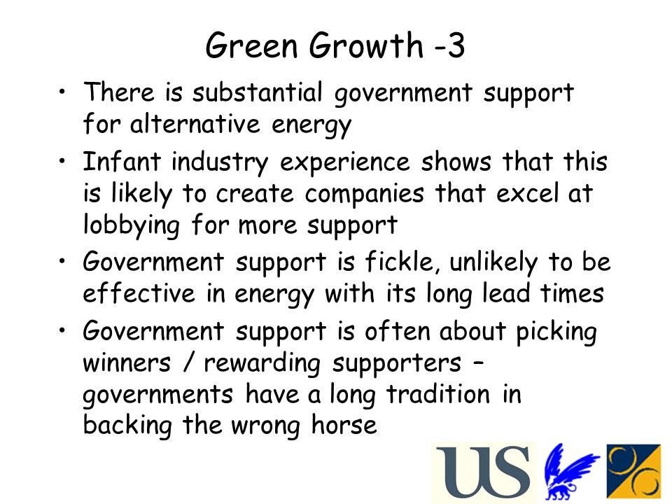 Green Growth -3 There is substantial government support for alternative energy Infant industry experience shows that this is likely to create companies that excel at lobbying for more support Government support is fickle, unlikely to be effective in energy with its long lead times Government support is often about picking winners / rewarding supporters – governments have a long tradition in backing the wrong horse