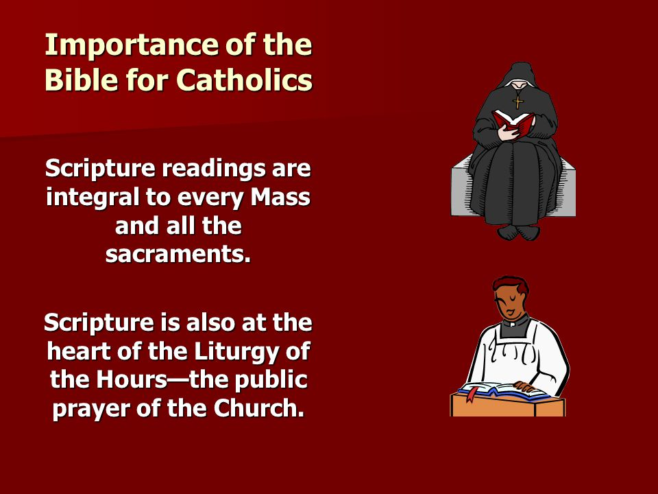 Importance of the Bible for Catholics Scripture readings are integral to every Mass and all the sacraments. Scripture is also at the heart of the Litu