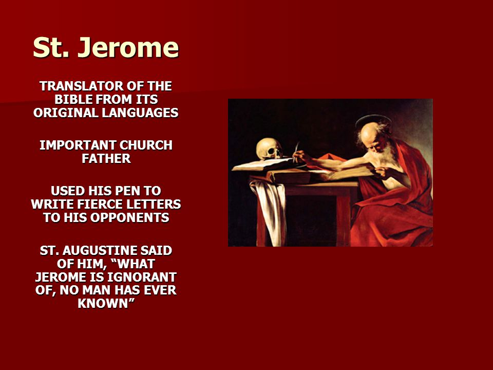 St. Jerome TRANSLATOR OF THE BIBLE FROM ITS ORIGINAL LANGUAGES IMPORTANT CHURCH FATHER USED HIS PEN TO WRITE FIERCE LETTERS TO HIS OPPONENTS ST. AUGUS