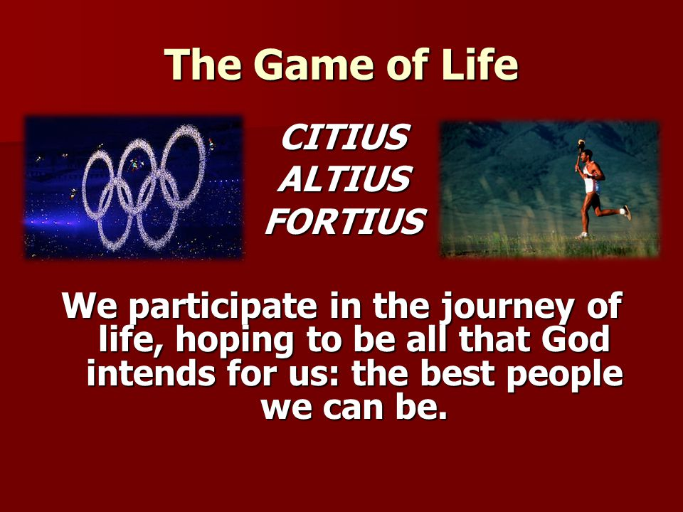 The Game of Life CITIUSALTIUSFORTIUS We participate in the journey of life, hoping to be all that God intends for us: the best people we can be.