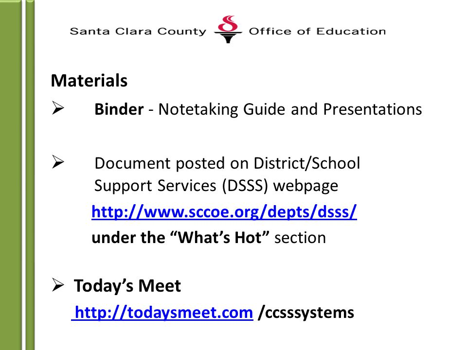 Materials  Binder - Notetaking Guide and Presentations  Document posted on District/School Support Services (DSSS) webpage http://www.sccoe.org/depts/dsss/ under the What's Hot section  Today's Meet http://todaysmeet.com http://todaysmeet.com /ccsssystems