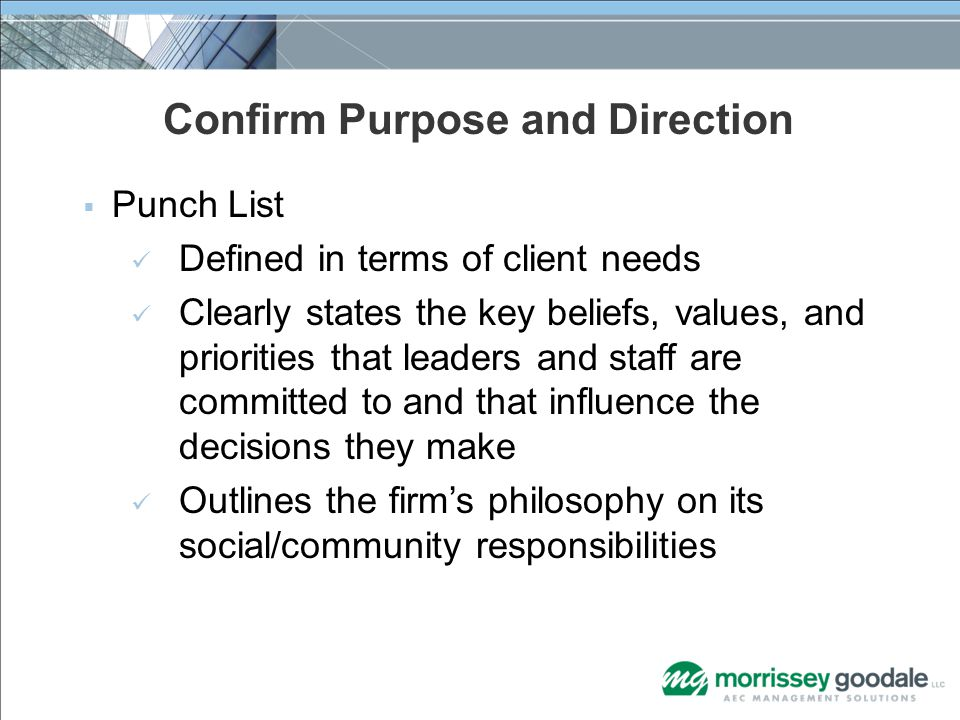 Confirm Purpose and Direction  Punch List Defined in terms of client needs Clearly states the key beliefs, values, and priorities that leaders and staff are committed to and that influence the decisions they make Outlines the firm's philosophy on its social/community responsibilities