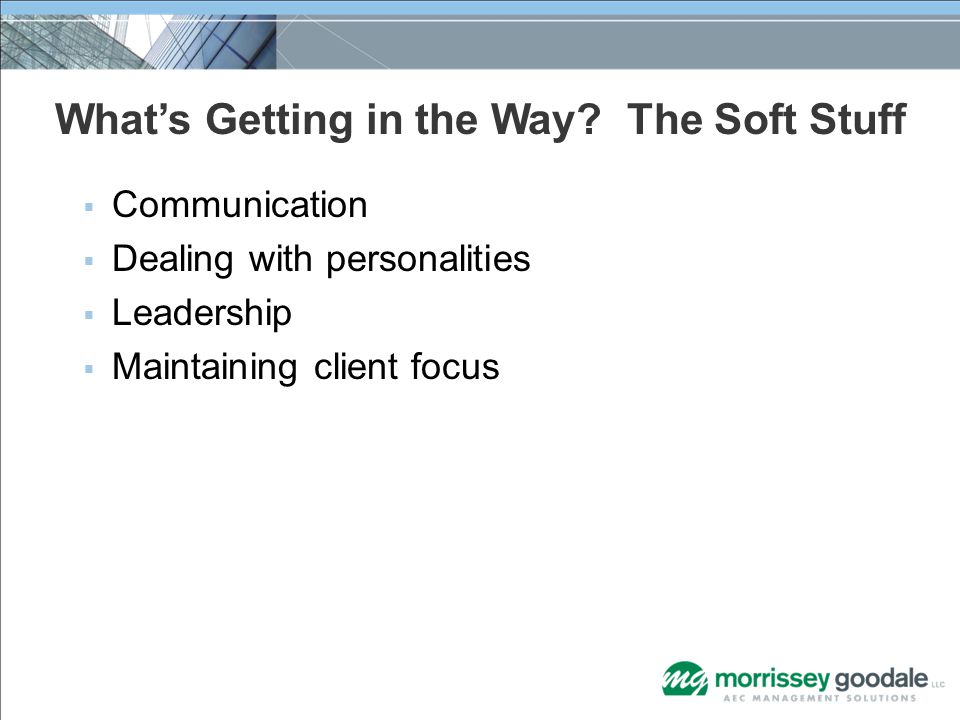 What's Getting in the Way? The Soft Stuff  Communication  Dealing with personalities  Leadership  Maintaining client focus