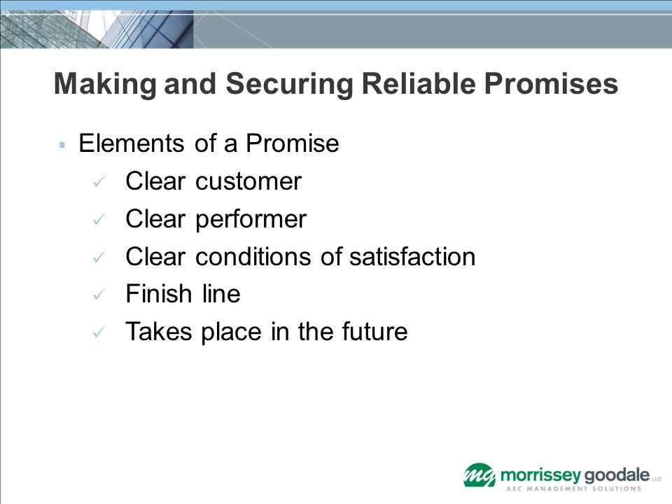 Making and Securing Reliable Promises  Elements of a Promise Clear customer Clear performer Clear conditions of satisfaction Finish line Takes place