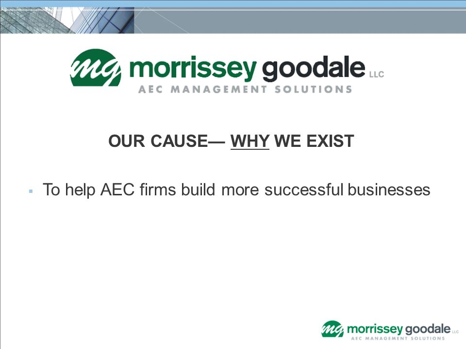 OUR CAUSE— WHY WE EXIST  To help AEC firms build more successful businesses
